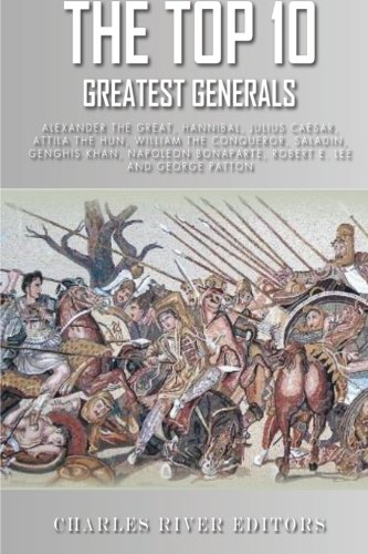 9781492767732: The Top 10 Greatest Generals: Alexander the Great, Hannibal, Julius Caesar, Attila the Hun, William the Conqueror, Saladin, Genghis Khan, Napoleon Bonaparte, Robert E. Lee, and George Patton