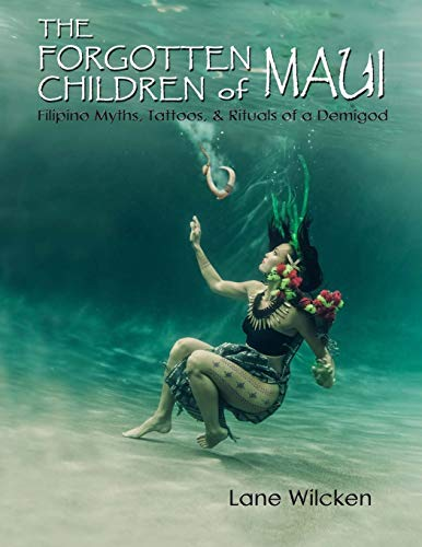 The Forgotten Children of Maui: Filipino Myths, Tattoos, and Rituals of a Demigod: Lane Wilcken