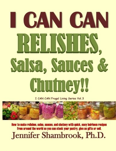 9781492806479: I CAN CAN RELISHES, Salsa, Sauces & Chutney!!: How to make relishes, salsa, sauces, and chutney with quick, easy heirloom recipes from around the ... Volume 3 (I CAN CAN Frugal Living Series)
