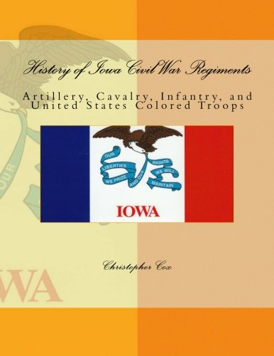 History of Iowa Civil War Regiments: Artillery, Cavalry, Infantry, and United States Colored Troops...