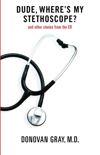 Dude, Where's My Stethoscope?: and other stories from the ER: Gray, Dr. Donovan