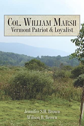 Col. William Marsh Vermont Patriot and Loyalist: Brown, Jennifer S.H.; Brown, Wilson B.