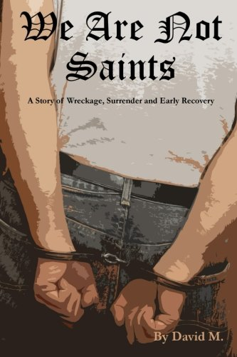 We Are Not Saints: A story of wreckage, surrender and early recovery: David M