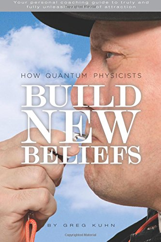 9781492843528: How Quantum Physicists Build New Beliefs: Your Personal Coaching Guide to Truly and Fully Unleash the Law of Attraction