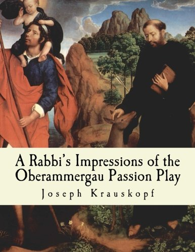 A Rabbis Impressions of the Oberammergau Passion: Joseph Krauskopf