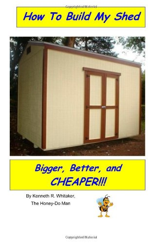 How To Build My Shed: Bigger, Better, and Cheaper!: Whitaker, Kenneth R.