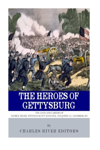 9781492882695: The Heroes of Gettysburg: The Lives and Careers of George Meade, Winfield Scott Hancock and Joshua L. Chamberlain
