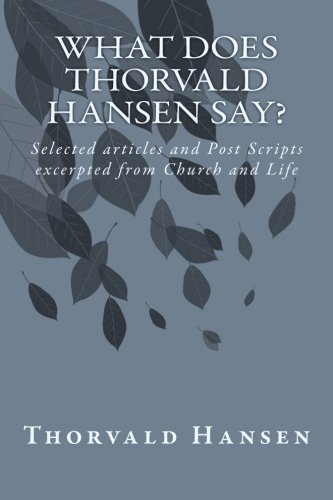 What does Thorvald Hansen say?: Selected articles and Post Scripts excerpted from Church and Life: ...