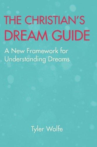 The Christian's Dream Guide: A New Framework for Understanding Dreams: Wolfe, Mr Tyler