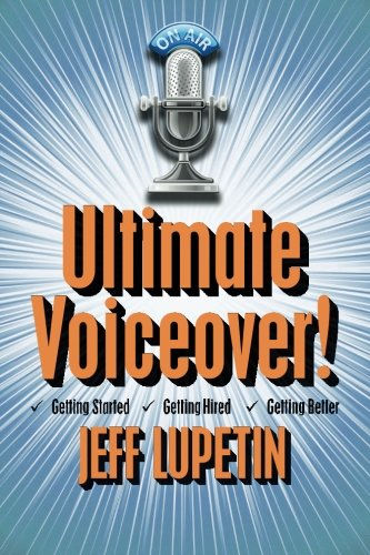 Ultimate Voiceover: Getting started, getting hired and getting better!: Lupetin, Jeff