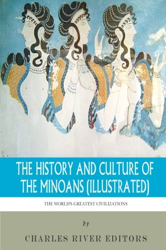 The World's Greatest Civilizations: The History and Culture of the Minoans (Illustrated): ...