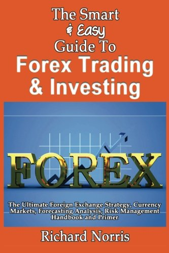9781492891864: The Smart & Easy Guide To Forex Trading & Investing: The Ultimate Foreign Exchange Strategy, Currency Markets, Forecasting Analysis, Risk Management Handbook and Primer