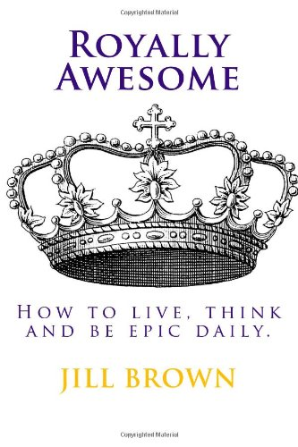 9781492898665: Royally Awesome: How To Live, Think and Be Epic Daily
