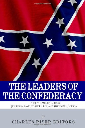 The Leaders of the Confederacy: The Lives: Charles River Editors