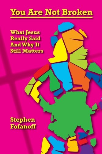 You Are Not Broken: What Jesus Really Said And Why It Still Matters: Stephen Fofanoff