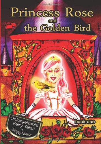 9781492916079: Princess Rose and the Golden Bird: Volume 1 (Unforgettable Fairy Tales by Sergey Nikolov - book one/A gorgeous illustrated children's picture Ebook for ages 3-10)