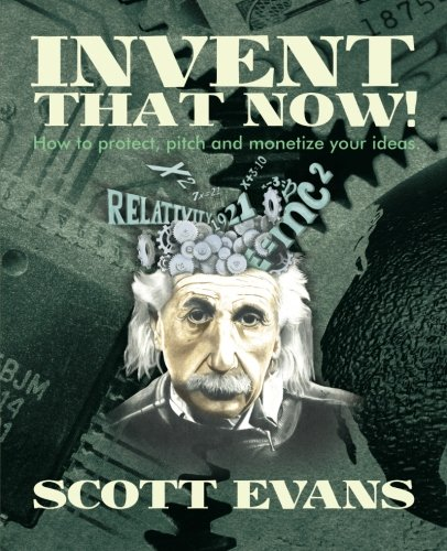Invent That Now!: A Nuts and Bolts Guide to Protecting, Pitching and Monetizing Your Ideas: Scott ...