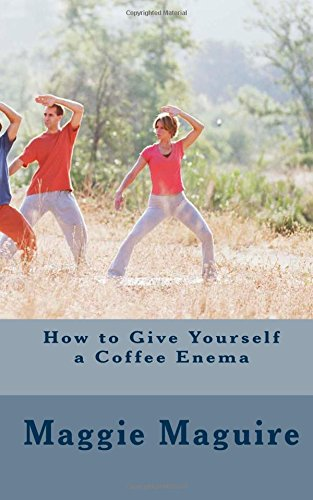 9781492922919: How to Give Yourself a Coffee Enema: The natural way to detoxify your body