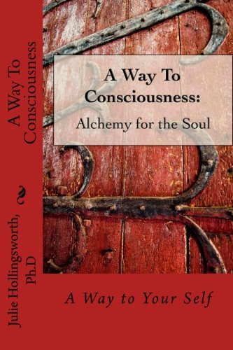 A Way to Consciousness: Alchemy for the Soul: Hollingsworth Ph D, Julie