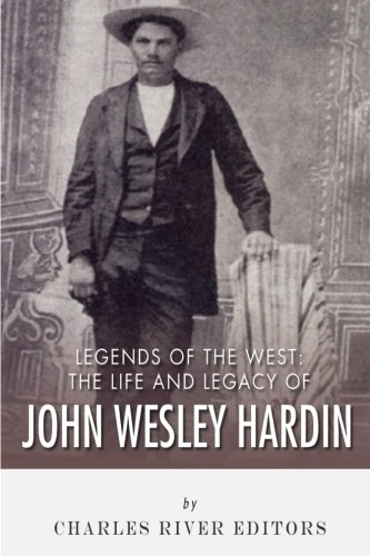 Legends of the West: The Life and Legacy of John Wesley Hardin: Charles River Editors