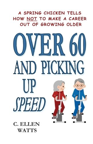 9781492956280: Over 60 and Picking Up Speed: A Spring Chicken Tells How Not To Make A Career Out of Growing Older