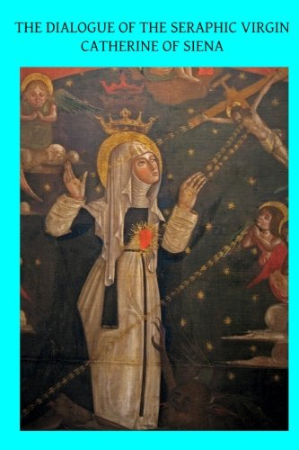 The Dialogue of the Seraphic Virgin Catherine of Siena: Dictated by her, while in a state of ...