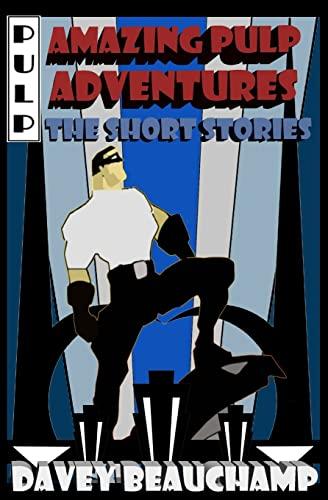 Amazing Pulp Adventures the Short Stories: Beauchamp, Davey