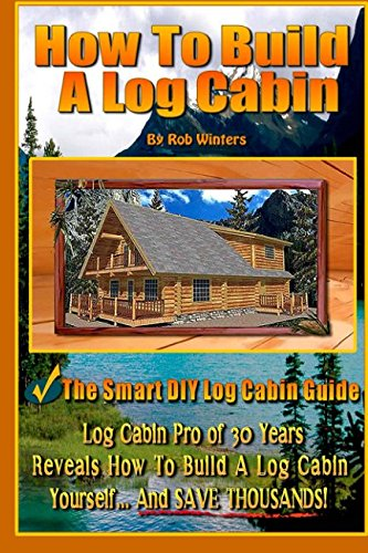 How To Build A Log Cabin: The Smart DIY Log Cabin Guide!: Rob Winters