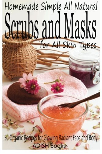 9781492977414: Scrubs and Masks: Make Healthy, Quick and Easy Recipes for Face and Body Exfoliating Scrubs with Nourishing Facial Masks for Different Skin Types
