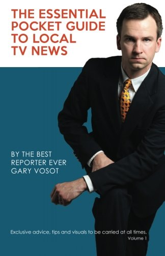 9781492981824: The Essential Pocket Guide To Local TV News: By The Best Reporter Ever Gary Vosot: Exclusive advice, tips and visuals to be carried at all times. Volume 1