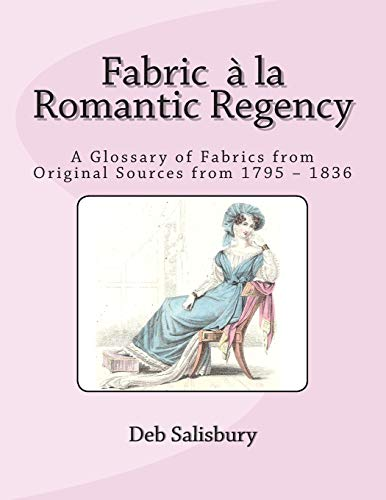 9781492987451: Fabric a la Romantic Regency: A Glossary of Fabrics from Original Sources from 1795 – 1836