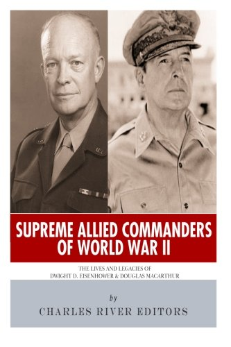 9781492987635: Supreme Allied Commanders of World War II: The Lives and Legacies of Dwight D. Eisenhower and Douglas MacArthur
