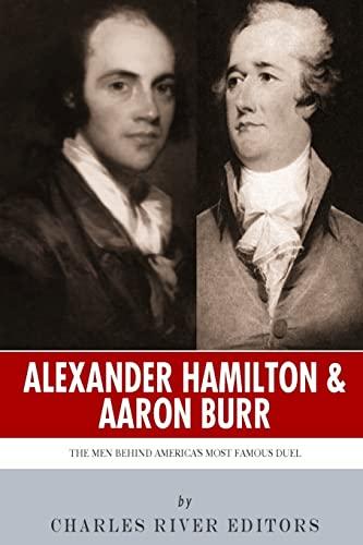 Alexander Hamilton and Aaron Burr: The Men: Charles River Editors