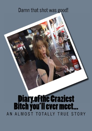 9781492992233: Diary of the Craziest Bitch you'll ever meet - a true story: I can hardly believe the shit I've done in my life