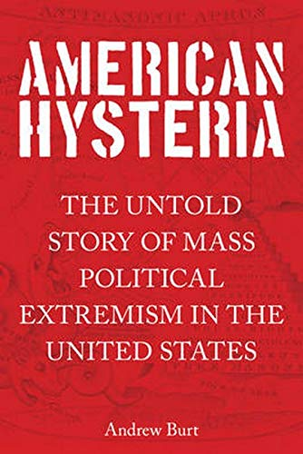 American Hysteria: The Untold Story of Mass Political Extremism in the United States: Burt, Andrew