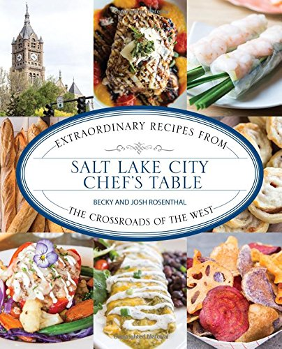 Salt Lake City Chef's Table: Extraordinary Recipes from the Crossroads of the West: Rosenthal,...