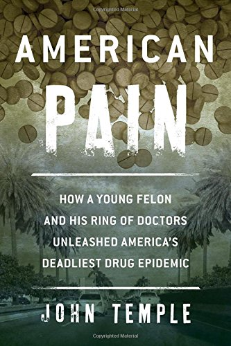 9781493007387: American Pain: How a Young Felon and His Ring of Doctors Unleashed America's Deadliest Drug Epidemic