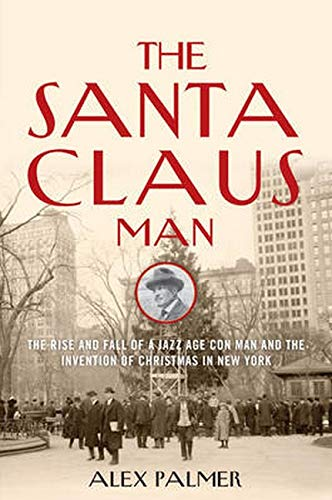 The Santa Claus Man: The Rise and Fall of a Jazz Age Con Man and the Invention of Christmas in Ne...