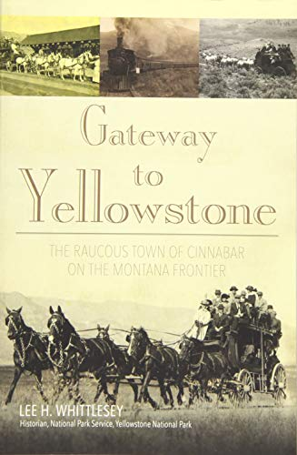 Gateway to Yellowstone: The Raucous Town of Cinnabar on the Montana Frontier: Whittlesey, Lee