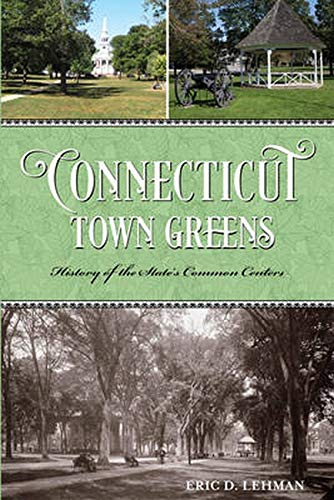 Connecticut Town Greens: History of the State's Common Centers: Lehman, Eric