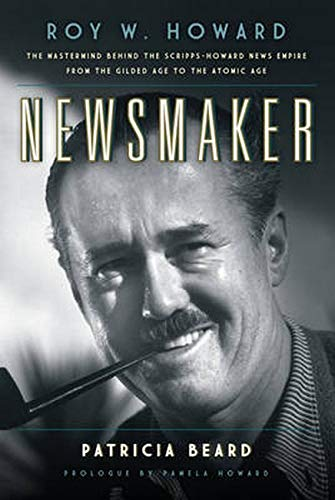 9781493017539: Newsmaker: Roy W. Howard, the Mastermind Behind the Scripps-Howard News Empire From the Gilded Age to the Atomic Age