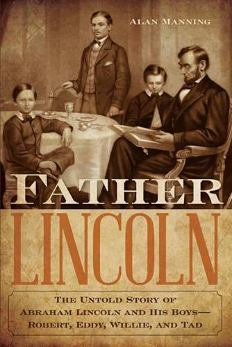 Father Lincoln: The Untold Story of Abraham Lincoln and His Boys--Robert, Eddy, Willie, and Tad: ...