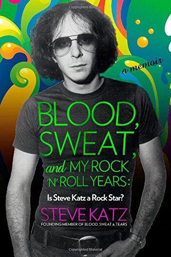 9781493099993: Blood, Sweat, and My Rock 'n' Roll Years: Is Steve Katz a Rock Star?