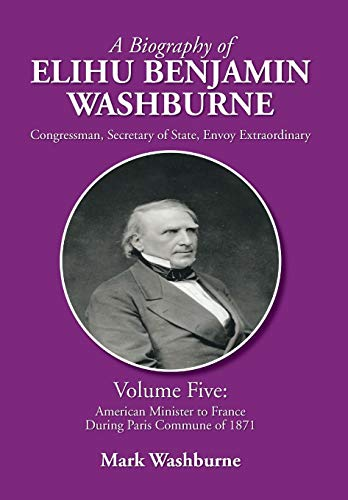 A Biography of Elihu Benjamin Washburne: Volume Five: American Minister to France During Paris ...