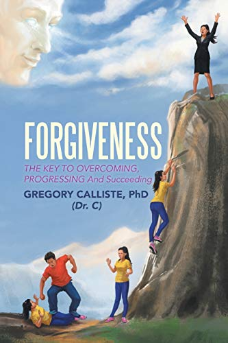 Forgiveness: The Key to Overcoming Progressing and Succeeding: Gregory Calliste