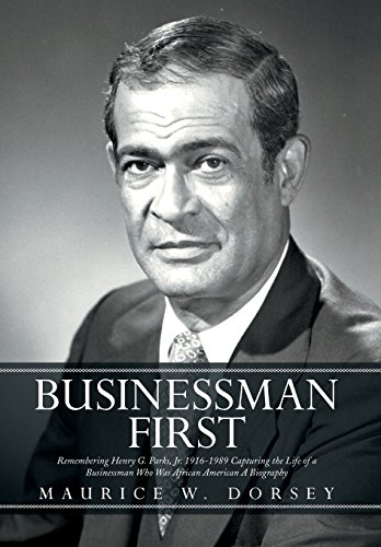 Businessman First: Remembering Henry G. Parks, Jr. 1916-1989 Capturing the Life of a Businessman ...