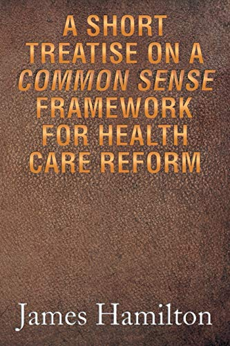 A Short Treatise on a Common Sense Framework for Health Care Reform: Hamilton, James