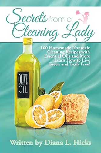 9781493144488: Secrets from a Cleaning Lady: 100 Homemade Nontoxic Cleaning Recipes with Essential Oils and More Learn How to Live Green and Toxic Free!