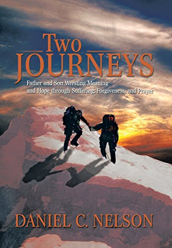 Two Journeys: Father and Son Wresting Meaning and Hope Through Suffering, Forgiveness, and Prayer: ...