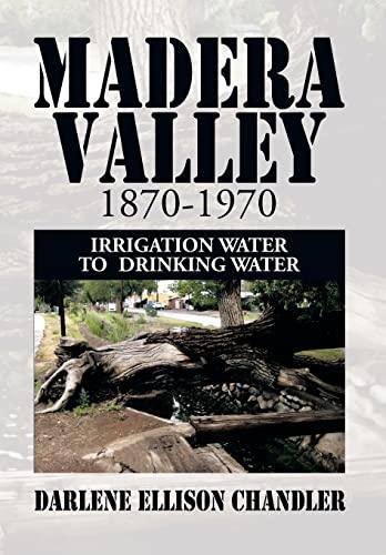 Madera Valley 1870-1970: Irrigation Water to Drinking Water: Darlene Ellison Chandler